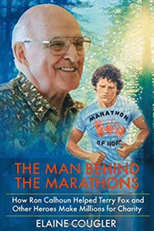 The Man Behind the Marathons: How Ron Calhoun Helped Terry Fox and Other Heroes Make Millions for Charity