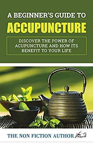 A Beginner's Guide to Acupuncture: Discover the Power of Acupuncture and How its Benefit to Your Life
