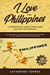 I Love the Philippines! A Comprehensive Pocket Travel Guide for First Time Travelers: A Local's Guide to the 20 Best Destinations- What to See, Do, Stay and Eat on Your Grand Adventure!