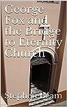 George Fox and the Bridge to Eternity Church