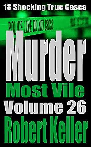 Murder Most Vile: Volume 26: 18 Shocking True Cases