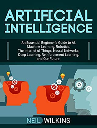 Artificial Intelligence: An Essential Beginner's Guide to AI, Machine Learning, Robotics, The Internet of Things, Neural Networks, Deep Learning, Reinforcement Learning, and Our Future