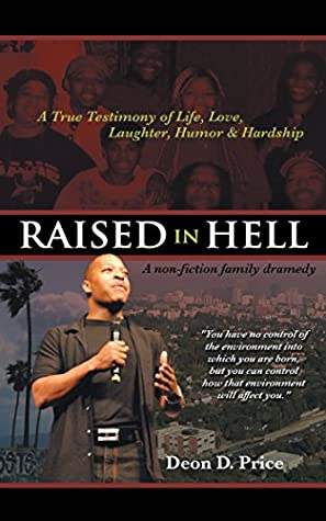 Raised in Hell: A Non-Fiction Family Dramedy. You Have No Control of the Environment into Which You Are Born, but You Can Control How That Environment Will Affect You.