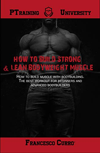 How To Build Strong Lean Bodyweight Muscle How To Build Muscle With Bodybuilding The Best Workout For Beginners And Advanced Bodybuilders By Francesco Curro
