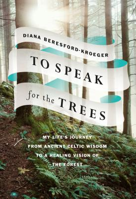 To Speak for the Trees: My Life's Journey from Ancient Celtic Wisdom to a Healing Vision of the Forest