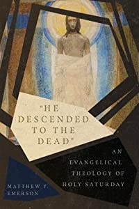 """""""He Descended to the Dead"""": An Evangelical Theology of Holy Saturday"""
