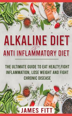 Alkaline Diet & Anti- Inflammatory Diet For Beginners: : The Ultimate Guide To Eat Healty, Fight Inflammation, Lose Weight and Fight Chronic Disease