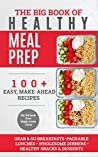The Big Book of Healthy Meal Prep: 100+ Easy Make-Ahead Recipes. Grab & Go Breakfasts, Packable Lunches, Wholesome Dinners, Healthy Snacks & Desserts. Cook, Prep, Store, Freeze.