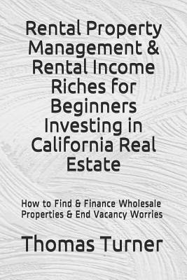 Rental Property Management & Rental Income Riches for Beginners Investing in California Real Estate: How to Find & Finance Wholesale Properties & End Vacancy Worries