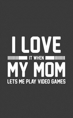 I Love It When My Mom Lets Me Play Video Games: I Love It When My Mom Lets Me Play Video Games Notebook - Funny And Cool Gaming Gift Idea For Gamer Lover Kids Who Love To Play Videogames And Loves Memes And Is Addicted To Spend Time Playing Video Game