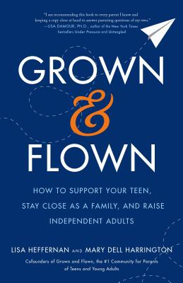 How to Support Your Teen, Stay Close as a Family, and Raise Independent Adults  -  Lisa Heffernan, Mary Dell Harrington