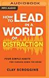 How to Lead in a World of Distraction: Four Simple Habits for Turning Down the Noise