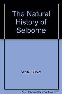 The Natural History and Antiquities of Selborne in the County of Southampton : To Which Are Added, the Naturalist's Calendar: Observations on Various Parts of Nature: And Poems