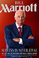 Bill Marriott: Success Is Never Final—His Life and the Decisions That Built a Hotel Empire