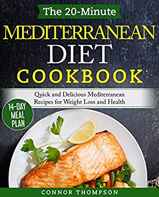 The 20-Minute Mediterranean Diet Cookbook: Quick and Delicious Mediterranean Recipes for Weight Loss and Health