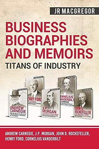 Business Biographies and Memoirs – Titans of Industry: Andrew Carnegie, J.P. Morgan, John D. Rockefeller, Henry Ford, Cornelius Vanderbilt