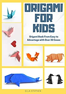 Easy Origami - Origami Book From Easy To Advanced With Over 30 Cases: Origami For Beginner or For Kids