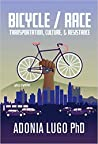 Bicycle/Race: Transportation, Culture, & Resistance by Adonia E. Lugo