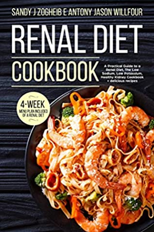Renal Diet Cookbook A Practical Guide To A Renal Diet, The Low Sodium, Low Potassium, Healthy Kidney Cookbook + Delicious Recipes; 4-Week menu Plan Included Of A Renal Diet.