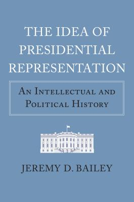 The Idea of Presidential Representation: An Intellectual and Political History