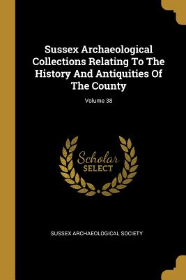 Sussex Archaeological Collections Relating To The History And Antiquities Of The County; Volume 38