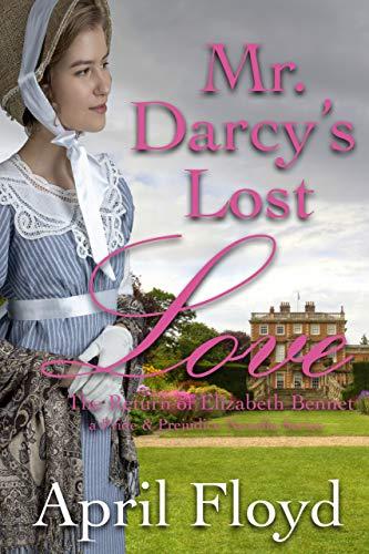 Mr. Darcy's Lost Love - The Return of Elizabeth Bennet: A Pride & Prejudice Variation Novella Series (Mr. Darcy's Lost Love Series Book 3) April Floyd