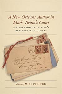 A New Orleans Author in Mark Twain's Court: Letters from Grace King's New England Sojourns
