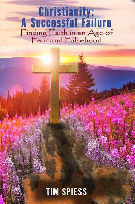 Christianity׃ A Successful Failure: Finding Faith in an Age of Fear and Falsehood