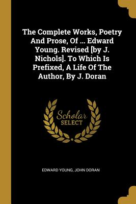 The Complete Works, Poetry And Prose, Of ... Edward Young. Revised [by J. Nichols]. To Which Is Prefixed, A Life Of The Author, By J. Doran