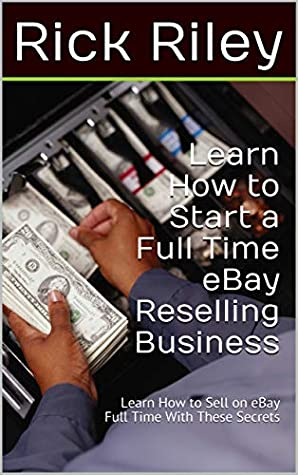 Learn How To Start A Full Time Ebay Reselling Business Learn How To Sell On Ebay Full Time With These Secrets By Rick Riley