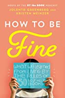 How to Be Fine: What We Learned from Living by the Rules of 50 Self-Help Books
