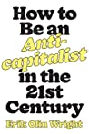 How to Be an Anticapitalist in the Twenty-First Century by Erik Olin Wright