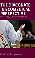 The Diaconate in Ecumenical Perspective: Ecclesiology, Liturgy and Practice