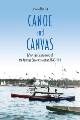 Canoe and Canvas: Life at the Encampments of the American Canoe Association, 1880-1910
