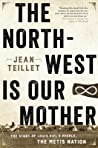 The North-West Is Our Mother: The Story of Louis Riel's People, the Metis Nation