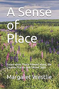 A Sense of Place: Essays about Prince Edward Island, the Creative Process and Second Sight