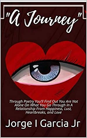 A Journey: Through Poetry You'll Find Out You Are Not Alone On What You Go Through In A Relationship From Happiness, Lust, Heartbreaks, and Love