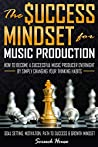 THE SUCCESS MINDSET FOR MUSIC PRODUCTION: How to Become a Successful Music Producer Overnight by Simply Changing your Thinking Habits (Goal Setting, Motivation, Path to Success, Growth Mindset)
