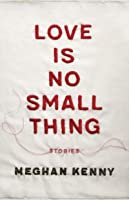 Love Is No Small Thing: Stories
