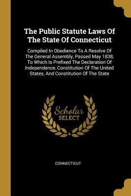 The Public Statute Laws Of The State Of Connecticut: Compiled In Obedience To A Resolve Of The General Assembly, Passed May 1838, To Which Is Prefixed The Declaration Of Independence, Constitution Of The United States, And Constitution Of The State