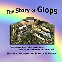The Story of Glops: For Children Everywhere Who Love Animals and Creatures of Every Kind