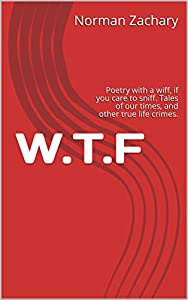 W.T.F: Poetry with a whaff whiff, if you care to sniff. Tales of our troubled times, and other true life crimes. The meaning in our universe, set to satirical verse. (Social Satire Book 1)