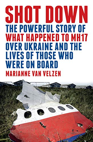 Shot Down The powerful story of what happened to MH17 over Ukraine and the lives of those who were on board