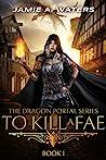 To Kill a Fae (The Dragon Portal, #1)