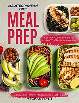 Mediterranean Diet Meal Prep: Delicious and Healthy Mediterranean Diet Recipes. Lose Weight, Save Time and Feel Your Best with The Mediterranean Diet (Mediterranean Diet For Beginners)
