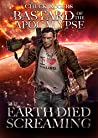 Bastard of the Apocalypse: The Earth Died Screaming
