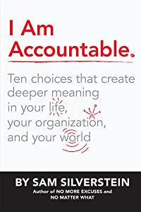 I Am Accountable: Ten Choices that Create Deeper Meaning in Your Life, Your Organization, and Your World