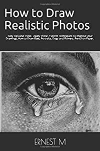 How to Draw Realistic Photos: Easy Tips and Tricks - Apply These 7 Secret Techniques To Improve your Drawings, How to Draw Eyes, Portraits, Dogs and Flowers