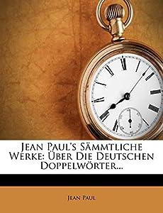 Jean Paul's Sammtliche Werke: Uber Die Deutschen Doppelworter...