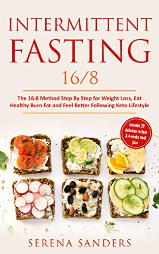 Intermittent Fasting 16 8 The 16 8 Method Step By Step For Weight Loss Eat Healthy Burn Fat And Feel Better Following Keto Lifestyle Includes 20 Delicious Recipes 4 Weeks Meal Plan By Serena Sanders